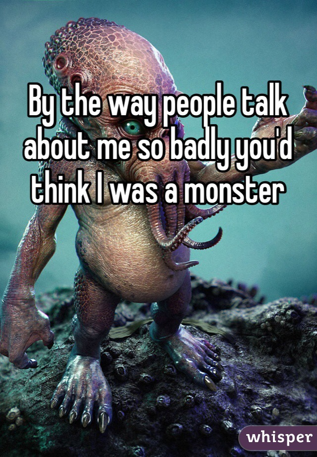 By the way people talk about me so badly you'd think I was a monster