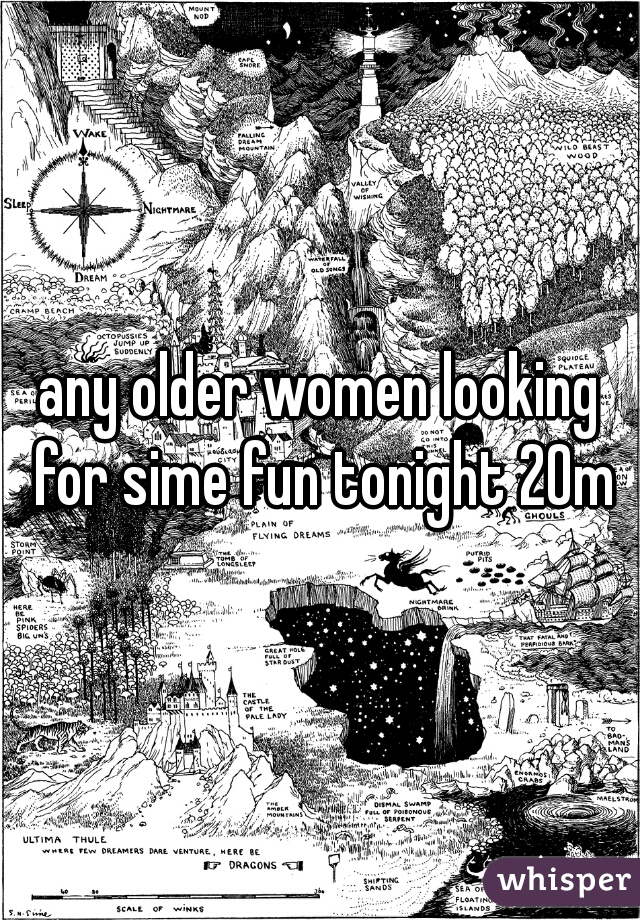 any older women looking for sime fun tonight 20m