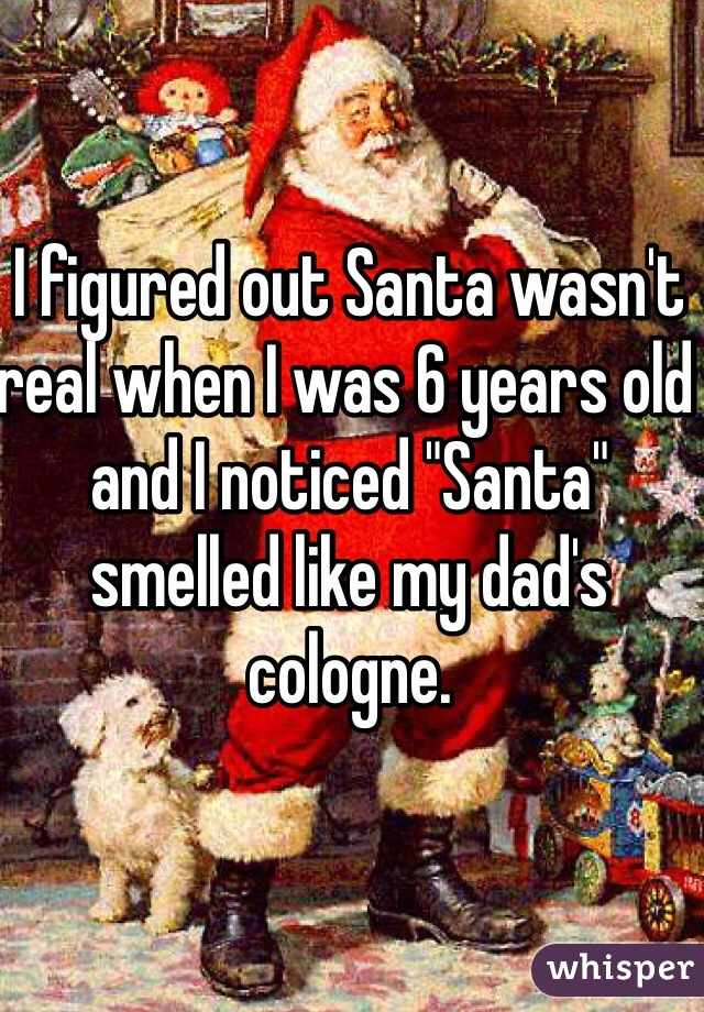 "I figured out Santa wasn't real when I was 6 years old and I noticed ""Santa"" smelled like my dad's cologne."