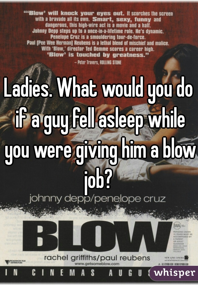 Ladies. What would you do if a guy fell asleep while you were giving him a blow job?