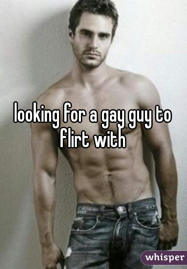 looking for a gay guy to flirt with