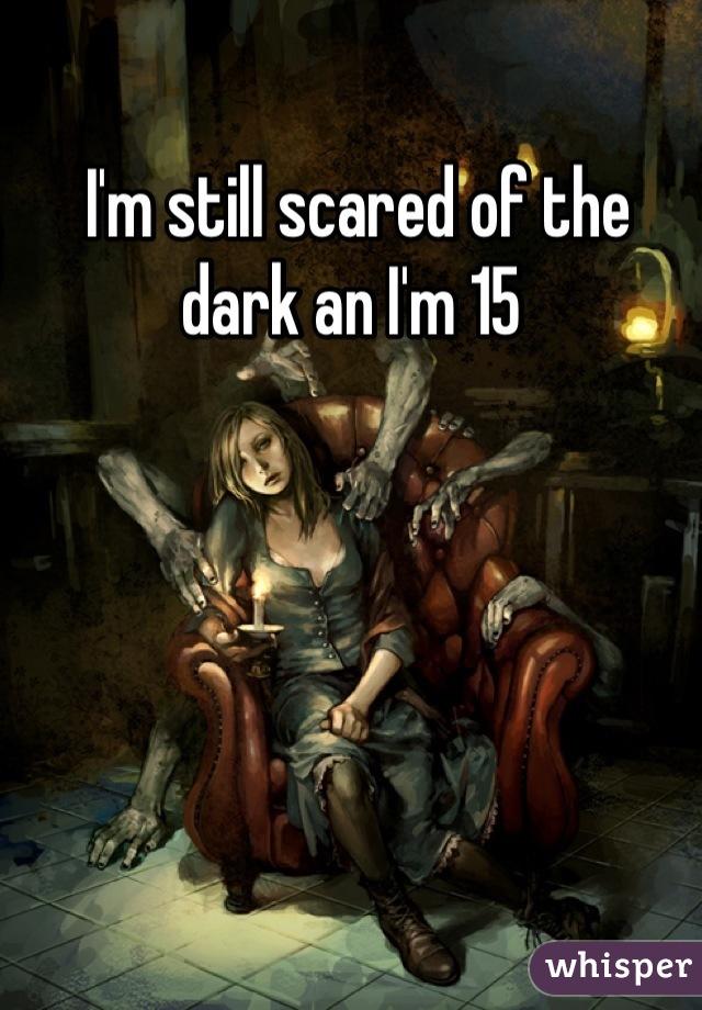 I'm still scared of the dark an I'm 15