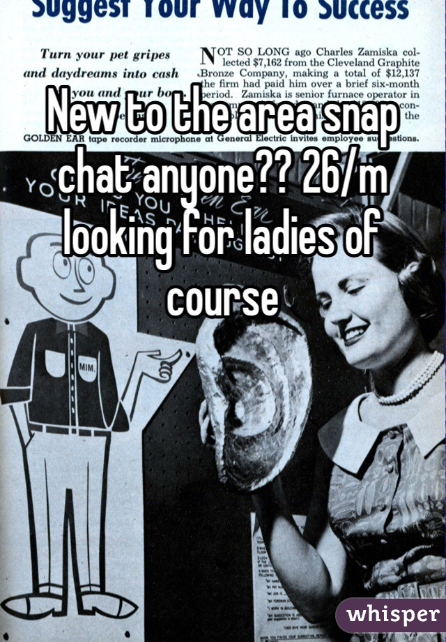 New to the area snap chat anyone?? 26/m looking for ladies of course