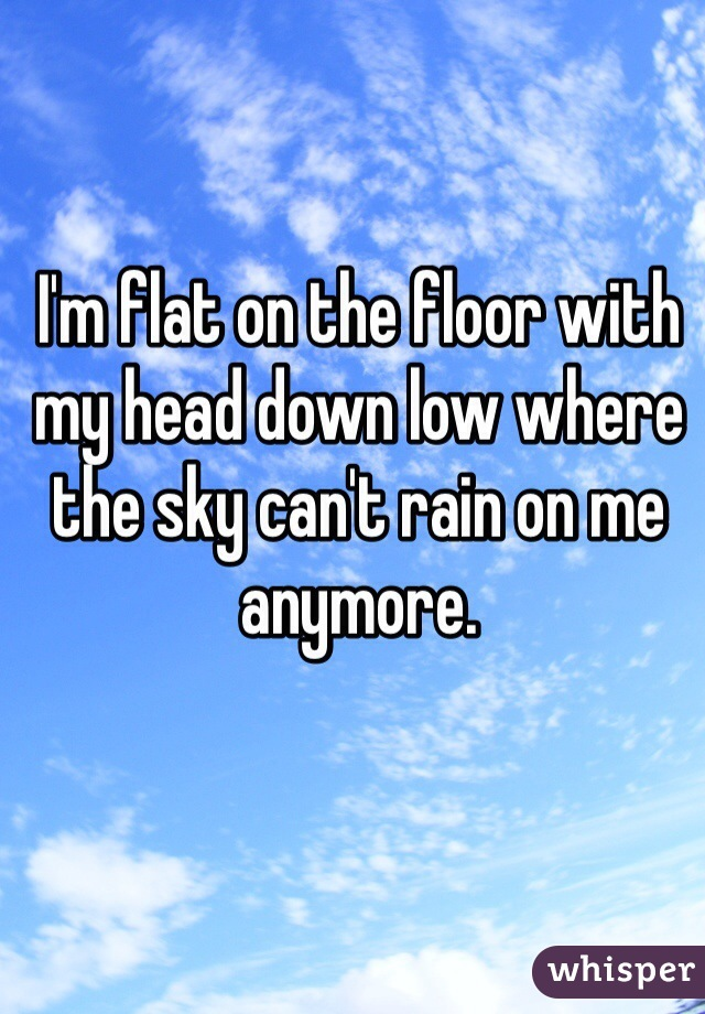 I'm flat on the floor with my head down low where the sky can't rain on me anymore.