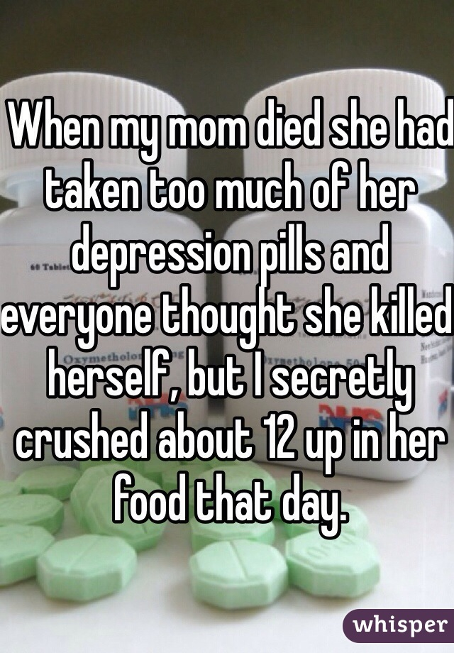 When my mom died she had taken too much of her depression pills and everyone thought she killed herself, but I secretly crushed about 12 up in her food that day.