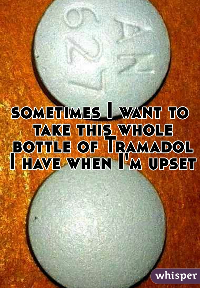 sometimes I want to take this whole bottle of Tramadol I have when I'm upset