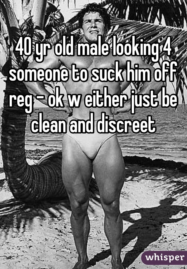 40 yr old male looking 4 someone to suck him off reg - ok w either just be clean and discreet