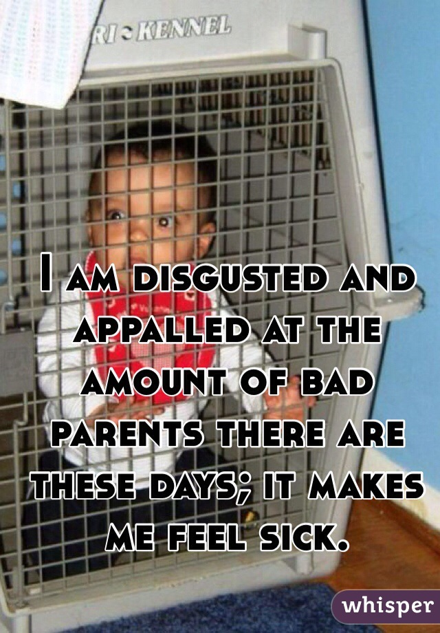 I am disgusted and appalled at the amount of bad parents there are these days; it makes me feel sick.