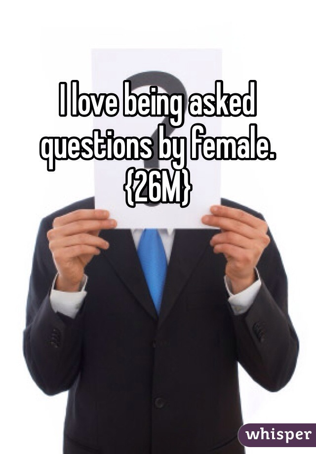 I love being asked questions by female. {26M}