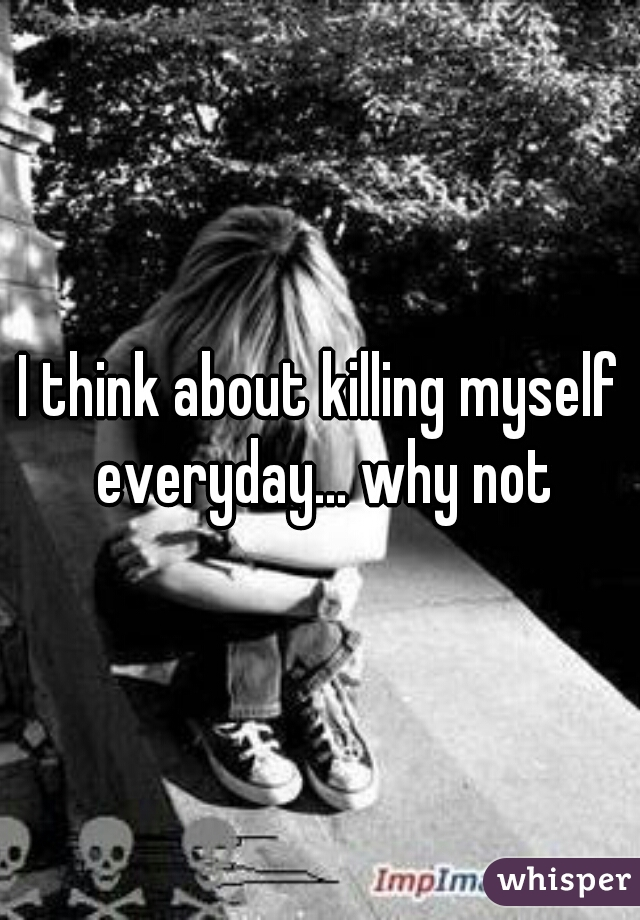 I think about killing myself everyday... why not