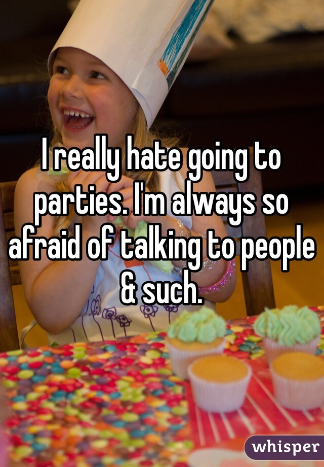 I really hate going to parties. I'm always so afraid of talking to people & such.