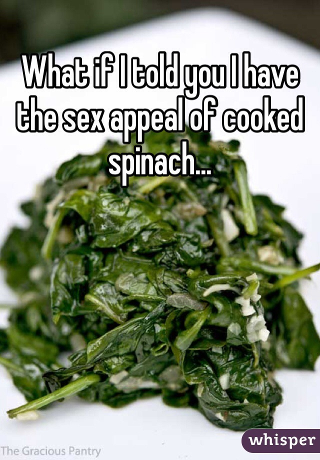 What if I told you I have the sex appeal of cooked spinach...