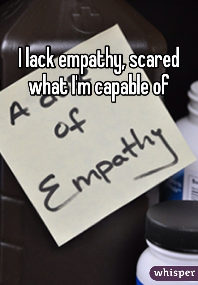 I lack empathy, scared what I'm capable of