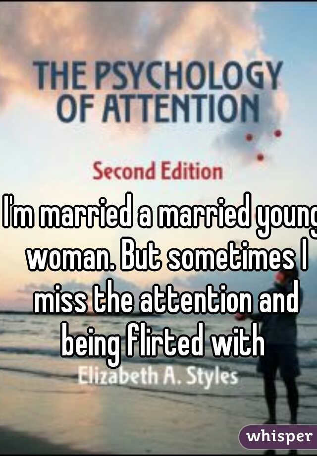 I'm married a married young woman. But sometimes I miss the attention and being flirted with