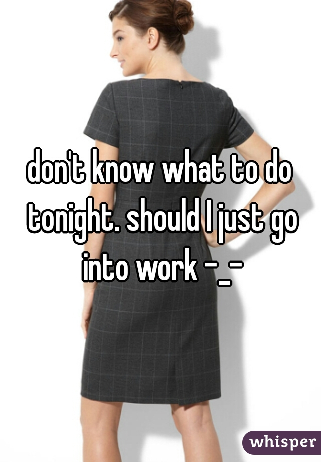 don't know what to do tonight. should I just go into work -_-