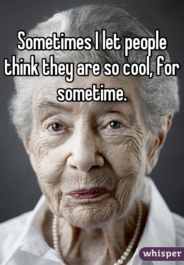 Sometimes I let people think they are so cool, for sometime.