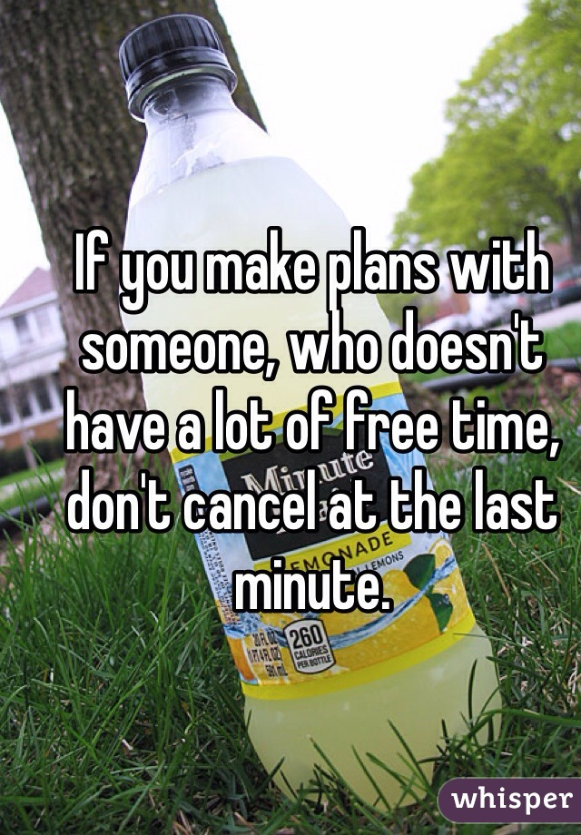 If you make plans with someone, who doesn't have a lot of free time, don't cancel at the last minute.
