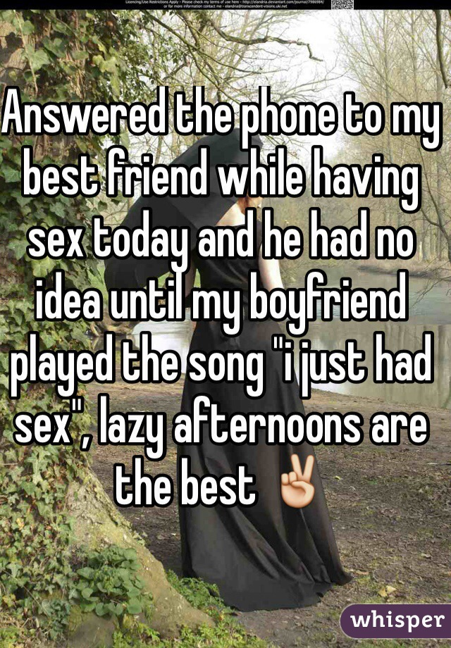 "Answered the phone to my best friend while having sex today and he had no idea until my boyfriend played the song ""i just had sex"", lazy afternoons are the best ✌️"