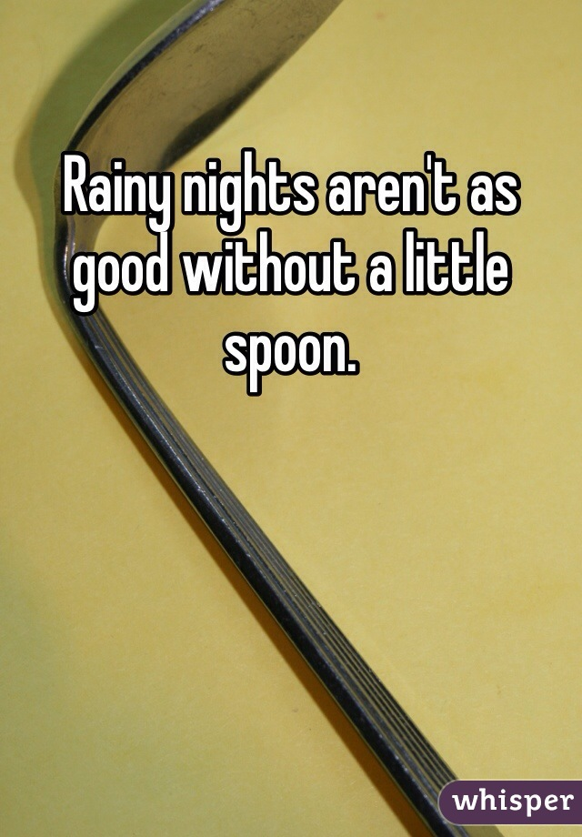 Rainy nights aren't as good without a little spoon.