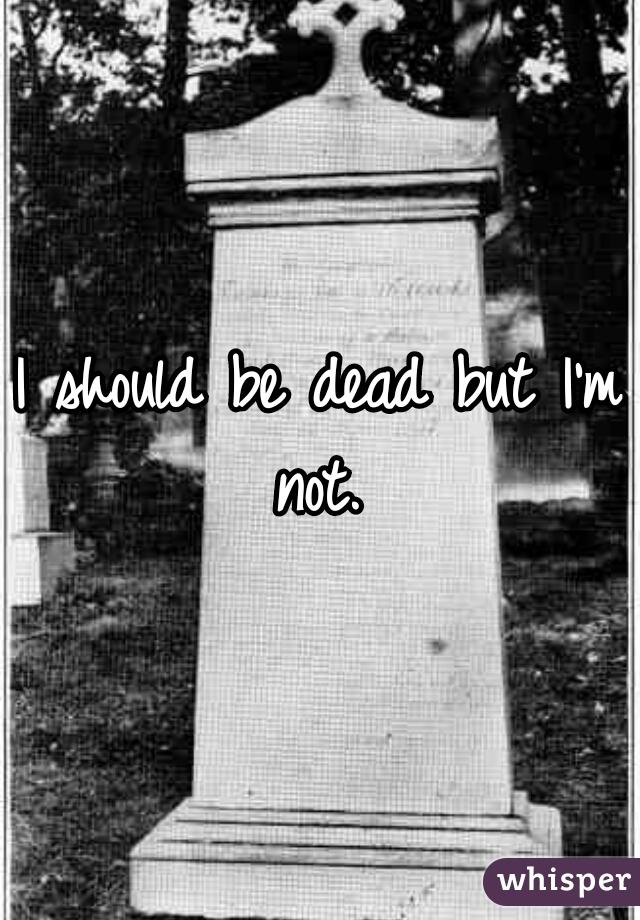 I should be dead but I'm not.