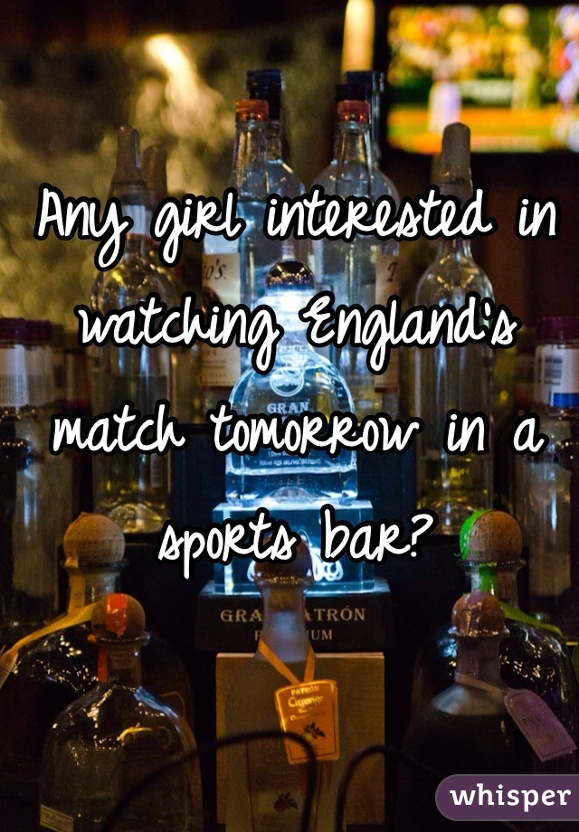 Any girl interested in watching England's match tomorrow in a sports bar?