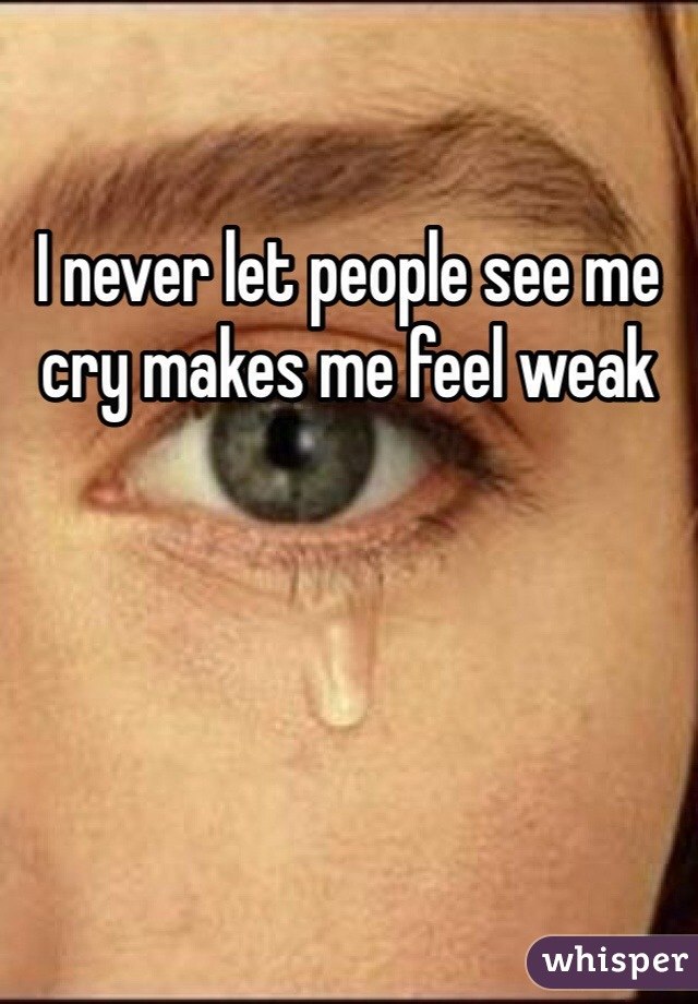I never let people see me cry makes me feel weak