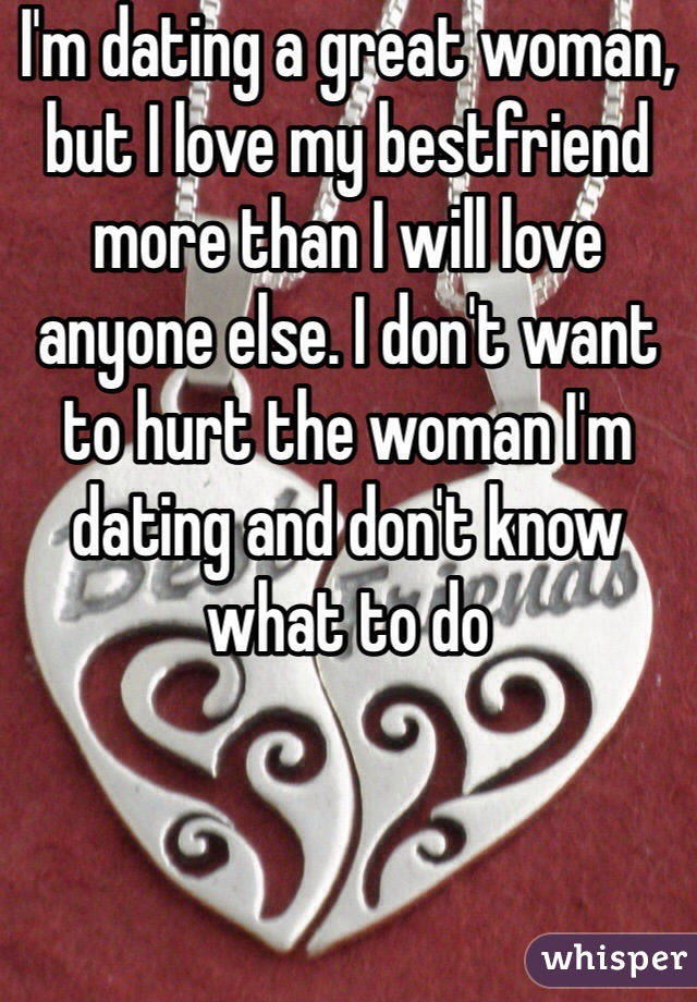 I'm dating a great woman, but I love my bestfriend more than I will love anyone else. I don't want to hurt the woman I'm dating and don't know what to do