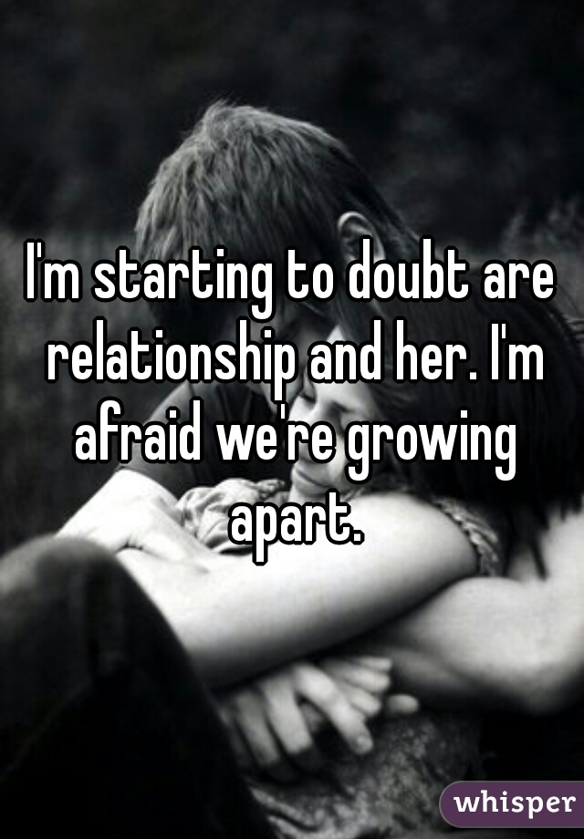 I'm starting to doubt are relationship and her. I'm afraid we're growing apart.