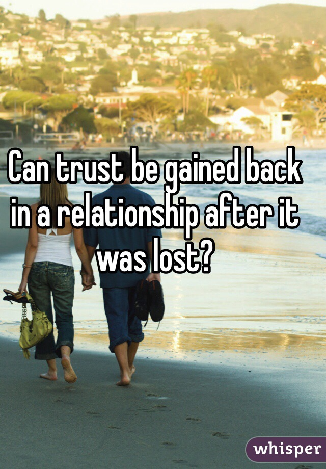 Can trust be gained back in a relationship after it was lost?