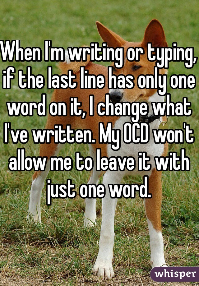 When I'm writing or typing, if the last line has only one word on it, I change what I've written. My OCD won't allow me to leave it with just one word.
