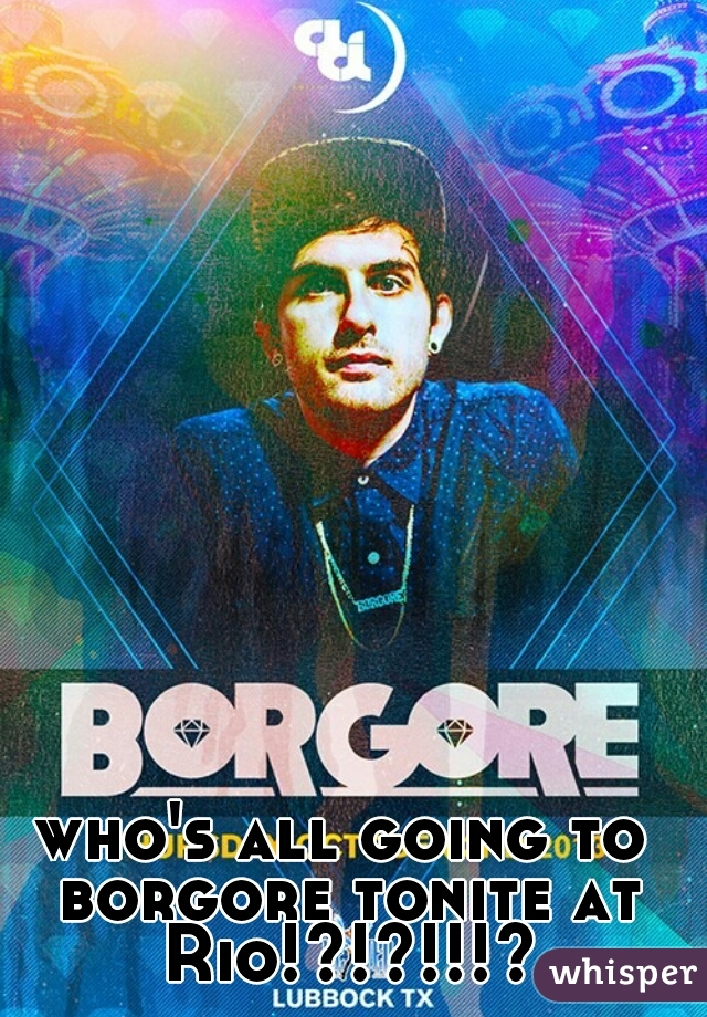 who's all going to borgore tonite at Rio!?!?!!!?