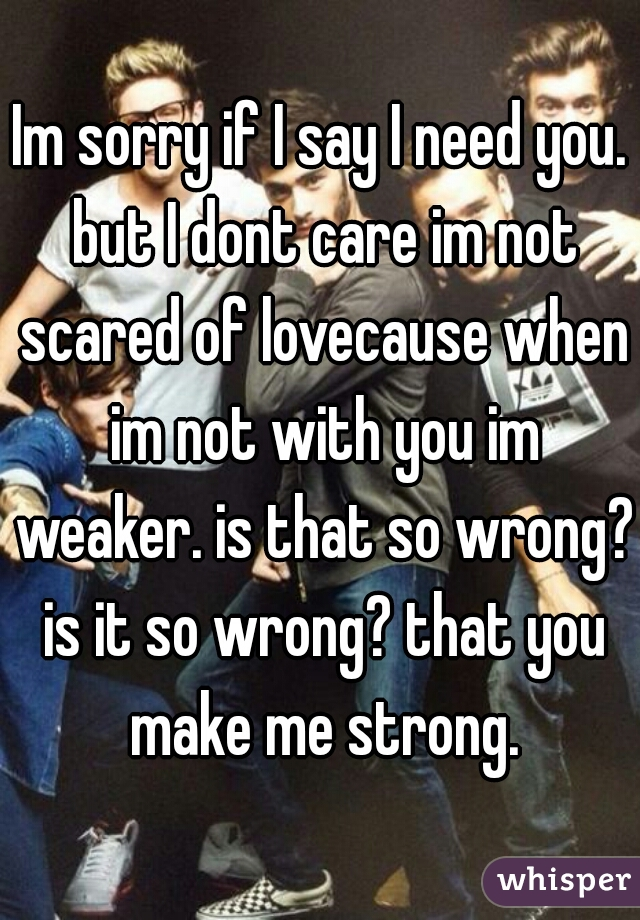 Im sorry if I say I need you. but I dont care im not scared of lovecause when im not with you im weaker. is that so wrong? is it so wrong? that you make me strong.