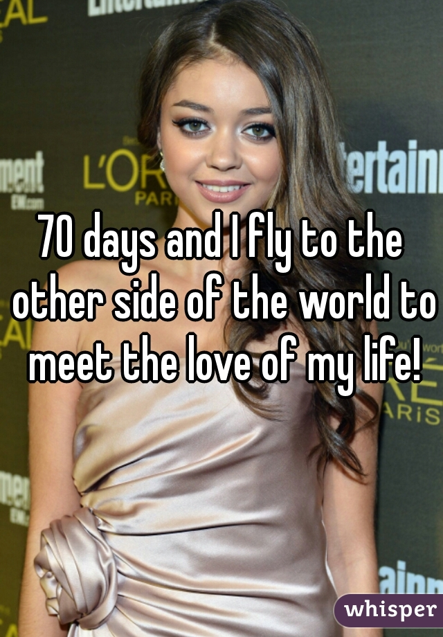 70 days and I fly to the other side of the world to meet the love of my life!