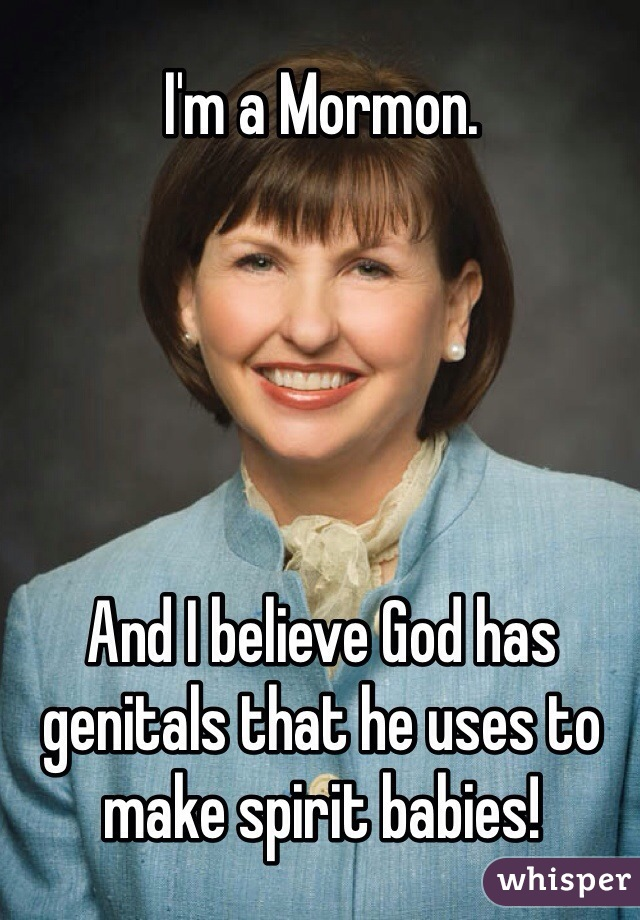 I'm a Mormon.      And I believe God has genitals that he uses to make spirit babies!