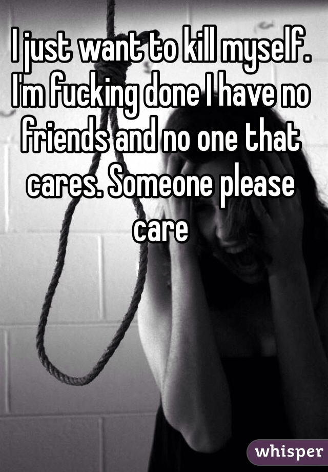 I just want to kill myself. I'm fucking done I have no friends and no one that cares. Someone please care