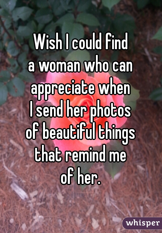 Wish I could find a woman who can appreciate when I send her photos of beautiful things that remind me of her.