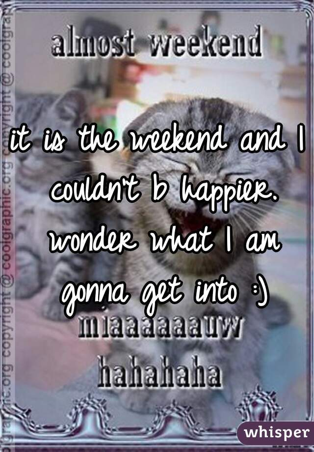 it is the weekend and I couldn't b happier. wonder what I am gonna get into :)