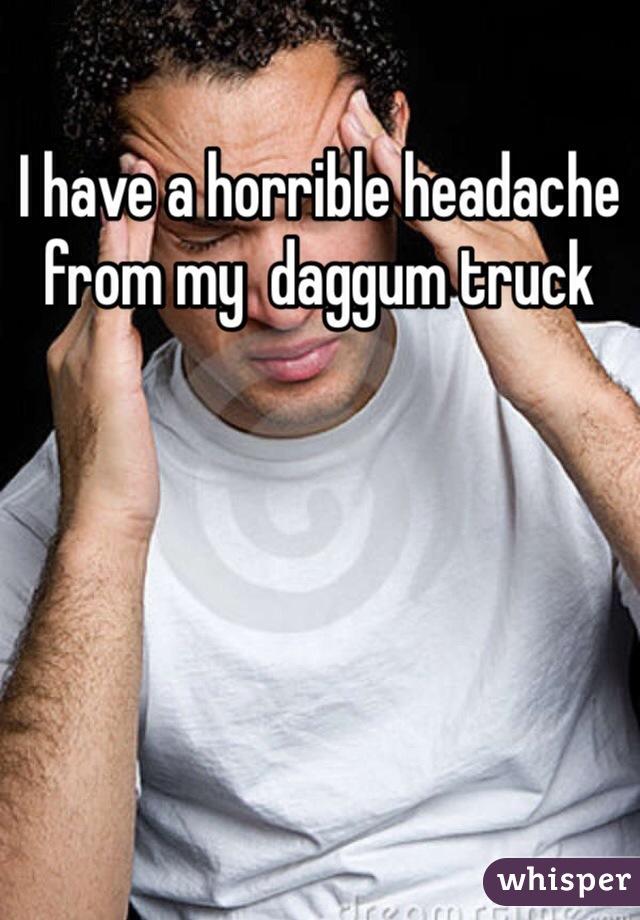 I have a horrible headache from my  daggum truck
