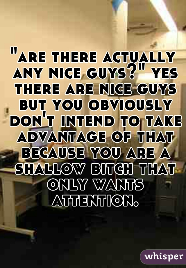 """""""are there actually any nice guys?"""" yes there are nice guys but you obviously don't intend to take advantage of that because you are a shallow bitch that only wants attention."""