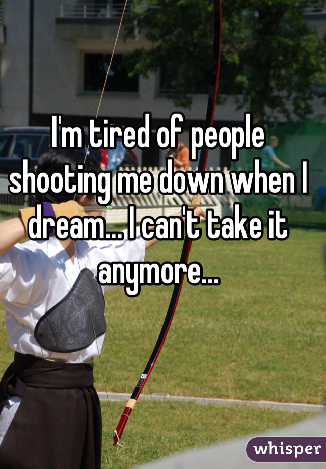 I'm tired of people shooting me down when I dream... I can't take it anymore...