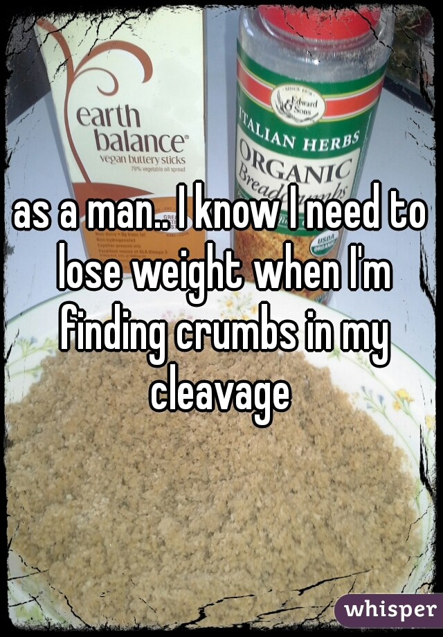 as a man.. I know I need to lose weight when I'm finding crumbs in my cleavage