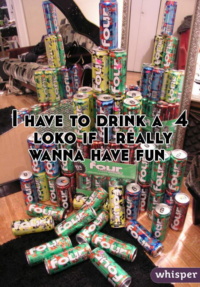 I have to drink a  4 loko if I really wanna have fun