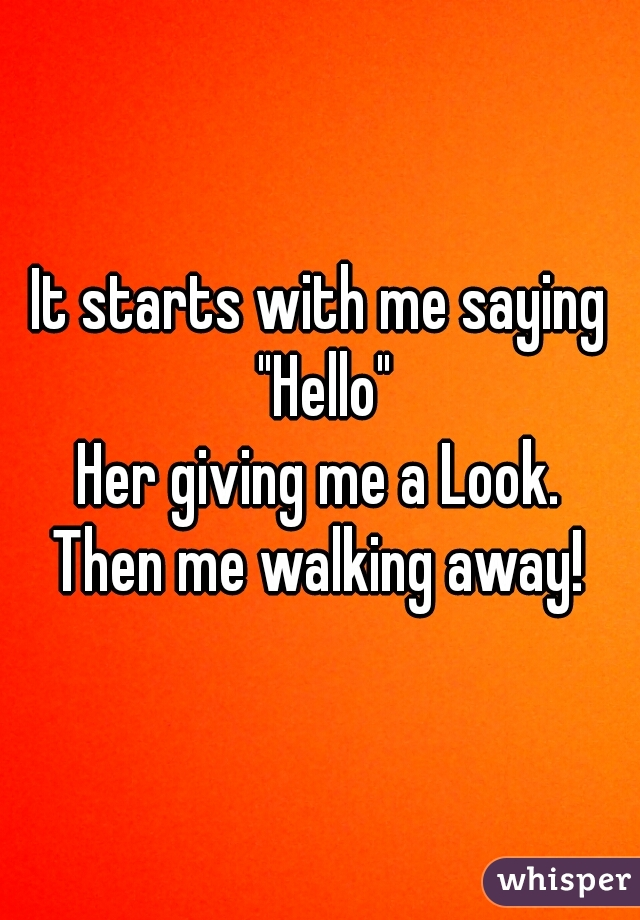"""It starts with me saying """"Hello""""  Her giving me a Look.  Then me walking away!"""