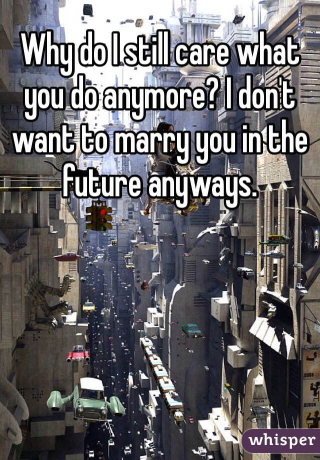 Why do I still care what you do anymore? I don't want to marry you in the future anyways.