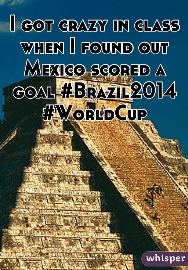 I got crazy in class when I found out Mexico scored a goal #Brazil2014 #WorldCup