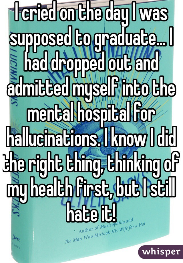 I cried on the day I was supposed to graduate... I had dropped out and admitted myself into the mental hospital for hallucinations. I know I did the right thing, thinking of my health first, but I still hate it!
