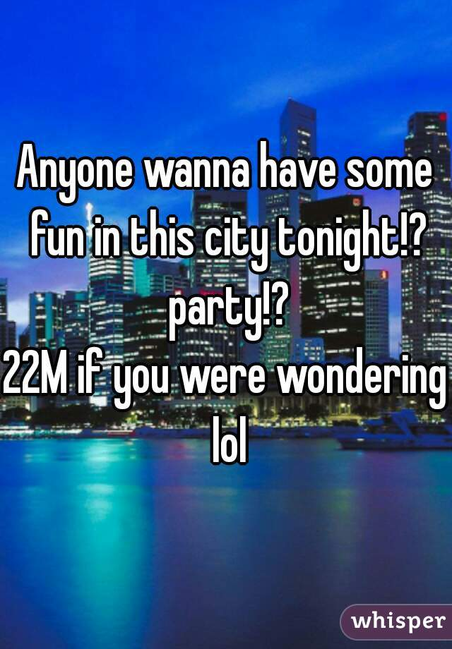 Anyone wanna have some fun in this city tonight!? party!? 22M if you were wondering lol