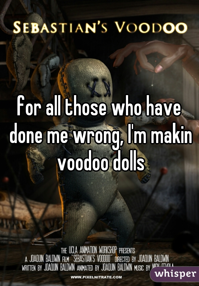 for all those who have done me wrong, I'm makin voodoo dolls