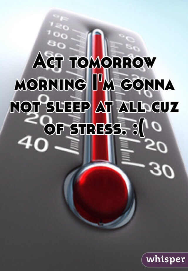 Act tomorrow morning I'm gonna not sleep at all cuz of stress. :(