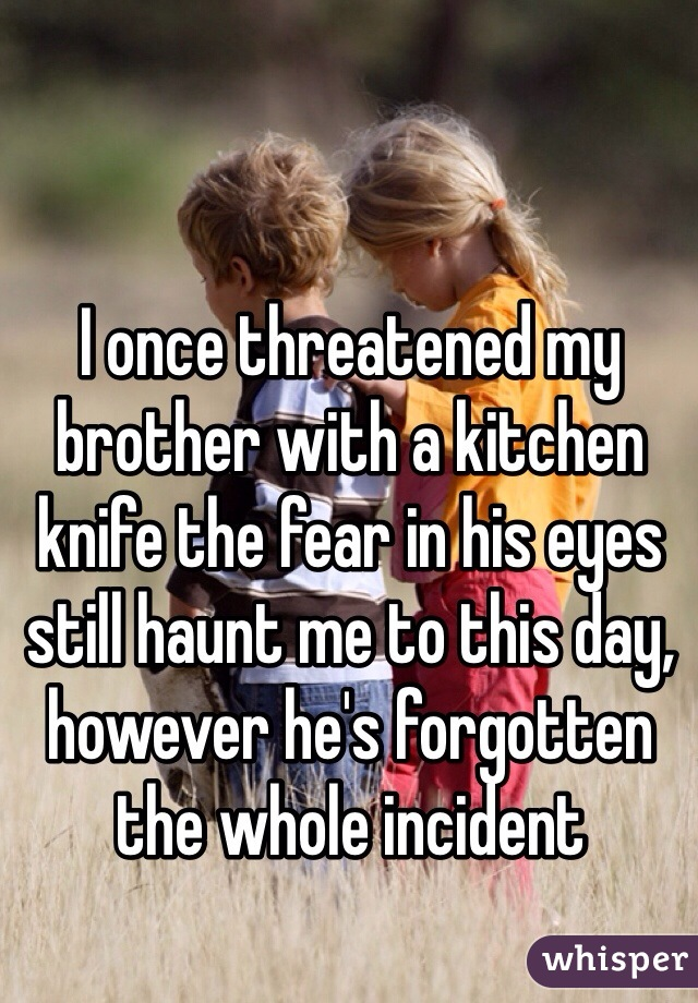 I once threatened my brother with a kitchen knife the fear in his eyes still haunt me to this day, however he's forgotten the whole incident